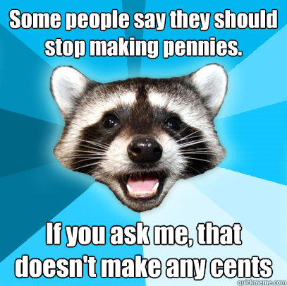 Some people say they should stop making pennies. If you ask me, that doesn't make any cents - Some people say they should stop making pennies. If you ask me, that doesn't make any cents  Lame Pun Coon