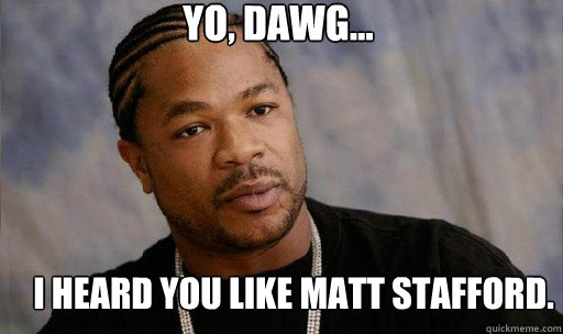 Yo, dawg... I heard you like matt stafford.