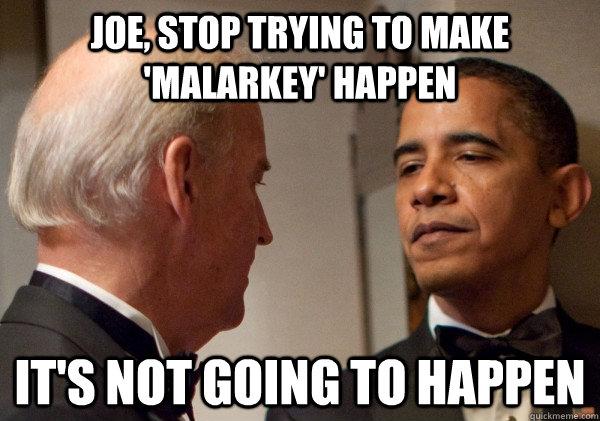 JOE, STOP TRYING TO MAKE 'MALARKEY' HAPPEN IT'S NOT GOING TO HAPPEN - JOE, STOP TRYING TO MAKE 'MALARKEY' HAPPEN IT'S NOT GOING TO HAPPEN  Obama Meets Mean Girls