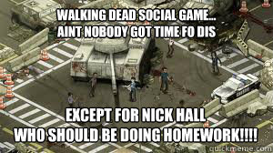 walking dead social game... aint nobody got time fo dis except for nick hall who should be doing homework!!!!