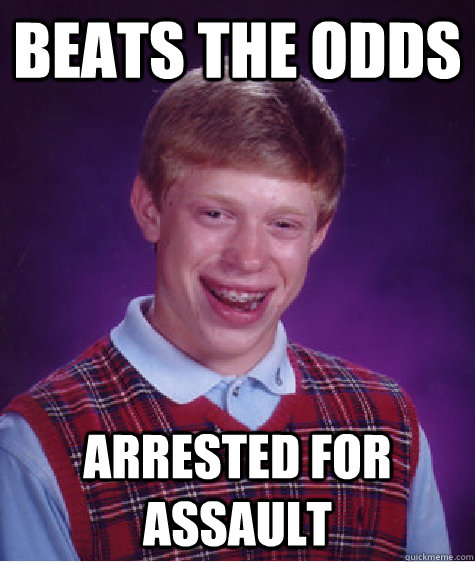 beats the odds arrested for assault - beats the odds arrested for assault  Bad Luck Brian