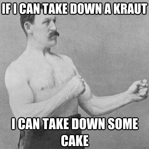 If i can take down a kraut I can take down some cake - If i can take down a kraut I can take down some cake  overly manly man