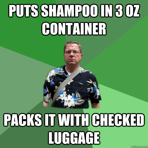 Puts shampoo in 3 oz container packs it with checked luggage  Nervous Vacation Dad