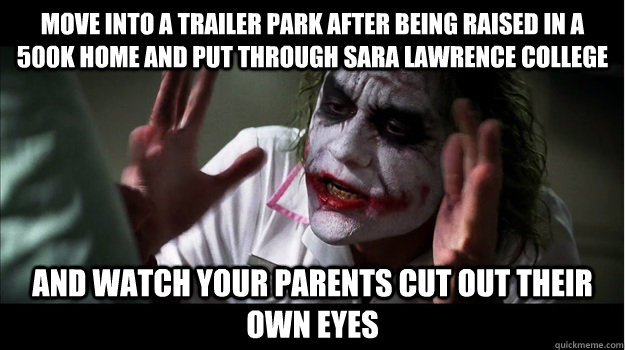 Move into a trailer park after being raised in a 500k home and put through Sara Lawrence college and watch your parents cut out their own eyes  Joker Mind Loss