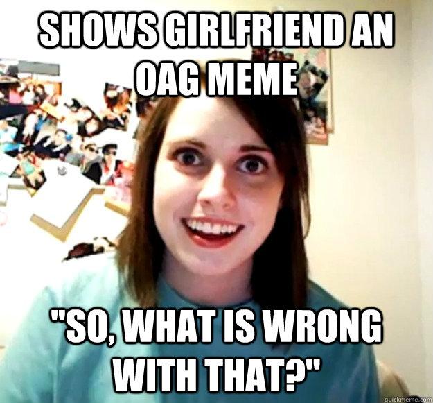 Shows Girlfriend an OAG meme