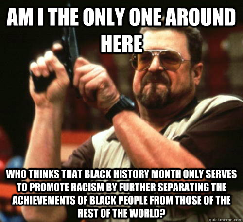 Am i the only one around here Who thinks that black history month only serves to promote racism by further separating the achievements of black people from those of the rest of the world?