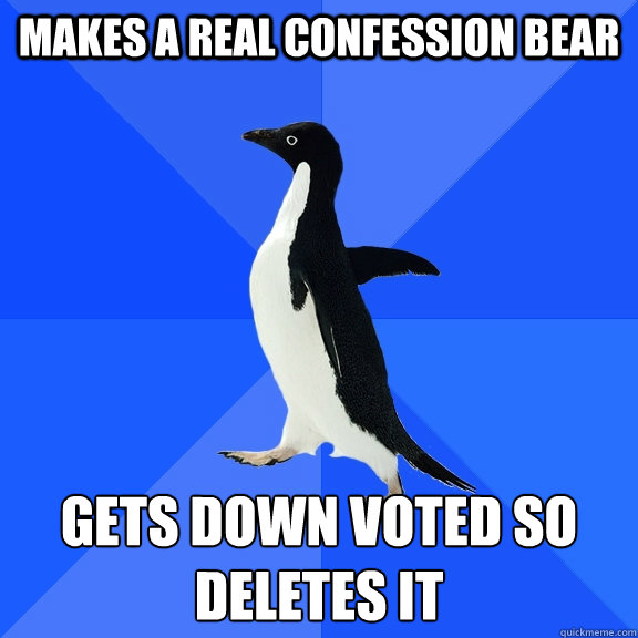 Makes a real confession bear gets down voted so deletes it - Makes a real confession bear gets down voted so deletes it  Socially Awkward Penguin