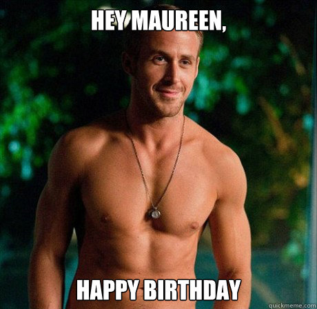Hey Maureen, Happy Birthday - Hey Maureen, Happy Birthday  Ryan Gosling Hey Girl Good Luck on Finals