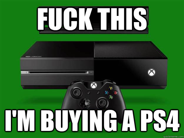 Fuck this i'm buying a ps4 - Fuck this i'm buying a ps4  Misc