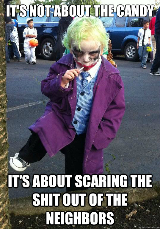 It's not about the candy It's about scaring the shit out of the neighbors - It's not about the candy It's about scaring the shit out of the neighbors  Joker kid