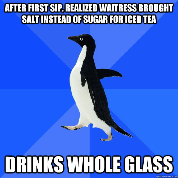 after first sip, realized Waitress brought salt instead of sugar for iced tea drinks whole glass - after first sip, realized Waitress brought salt instead of sugar for iced tea drinks whole glass  Socially Awkward Penguin