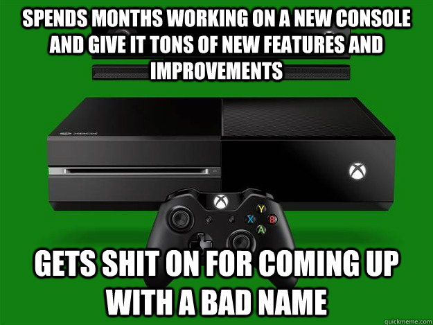 Spends months working on a new console and give it tons of new features and improvements Gets shit on for coming up with a bad name - Spends months working on a new console and give it tons of new features and improvements Gets shit on for coming up with a bad name  Misc