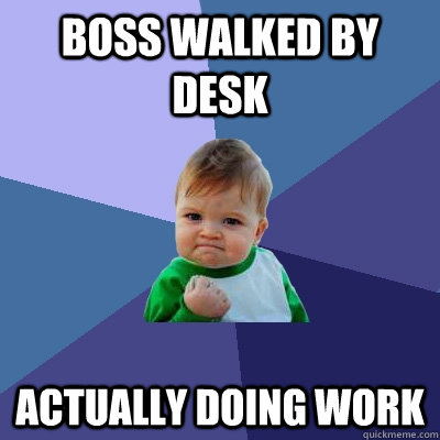 Boss walked by desk actually doing work - Boss walked by desk actually doing work  Success Kid