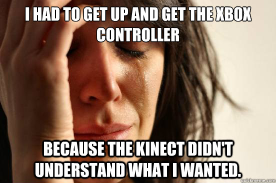 I had to get up and get the Xbox controller because the kinect didn't understand what I wanted. - I had to get up and get the Xbox controller because the kinect didn't understand what I wanted.  First World Problems