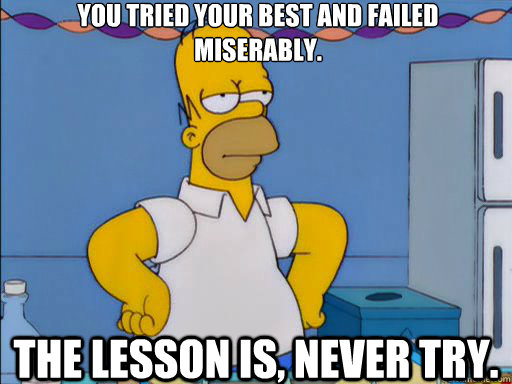 You tried your best and failed miserably. The lesson is, never try.