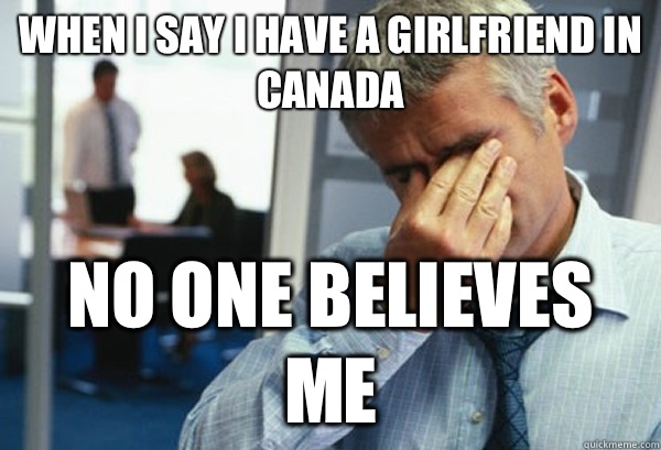 when i say i have a girlfriend in canada no one believes me - when i say i have a girlfriend in canada no one believes me  Male First World Problems