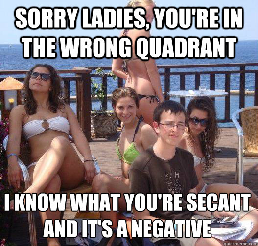 sorry ladies, you're in the wrong quadrant i know what you're secant and it's a negative - sorry ladies, you're in the wrong quadrant i know what you're secant and it's a negative  Priority Peter