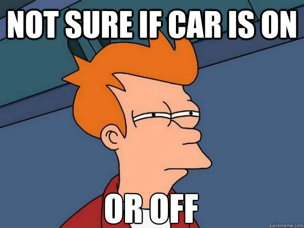 Not sure if car is on or off - Not sure if car is on or off  Not sure Fry