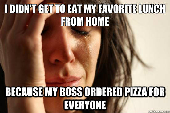 I didn't get to eat my favorite lunch from home because my boss ordered pizza for everyone - I didn't get to eat my favorite lunch from home because my boss ordered pizza for everyone  First World Problems