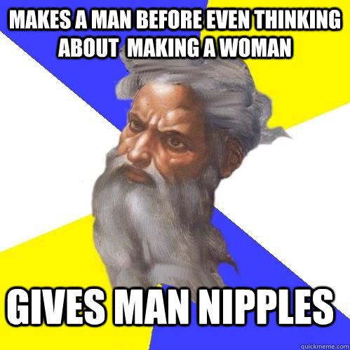 Makes A Man before even thinking about  making a woman Gives man nipples  Advice God