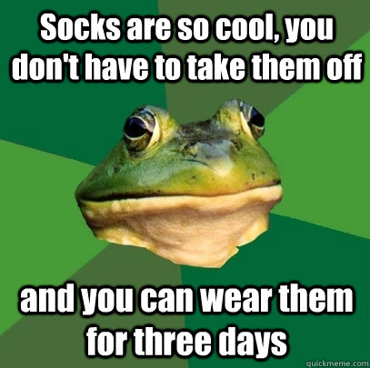 Socks are so cool, you don't have to take them off and you can wear them for three days - Socks are so cool, you don't have to take them off and you can wear them for three days  Foul Bachelor Frog
