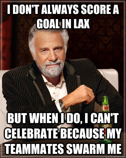 I don't always score a goal in Lax but when I do, I can't celebrate because my teammates swarm me - I don't always score a goal in Lax but when I do, I can't celebrate because my teammates swarm me  The Most Interesting Man In The World