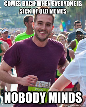 comes back when everyone is sick of old memes Nobody minds - comes back when everyone is sick of old memes Nobody minds  Ridiculously photogenic guy