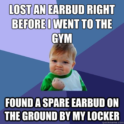 Lost an earbud right before i went to the gym Found a spare earbud on the ground by my locker - Lost an earbud right before i went to the gym Found a spare earbud on the ground by my locker  Success Kid