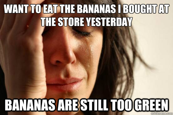 Want to eat the bananas i bought at the store yesterday bananas are still too green - Want to eat the bananas i bought at the store yesterday bananas are still too green  First World Problems