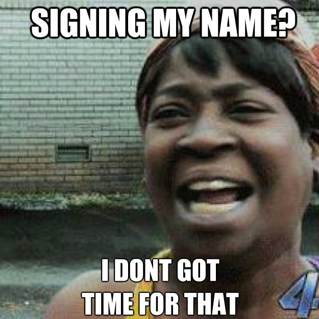 signing my name? I dont GOT  time for that
