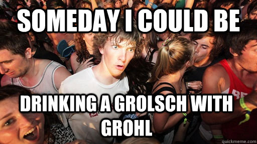 Someday I could be drinking a grolsch with grohl - Someday I could be drinking a grolsch with grohl  Sudden Clarity Clarence