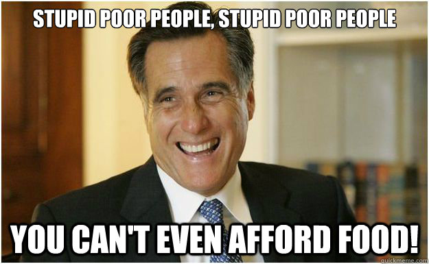 Stupid poor people, stupid poor people You can't even afford food! - Stupid poor people, stupid poor people You can't even afford food!  Mitt Romney