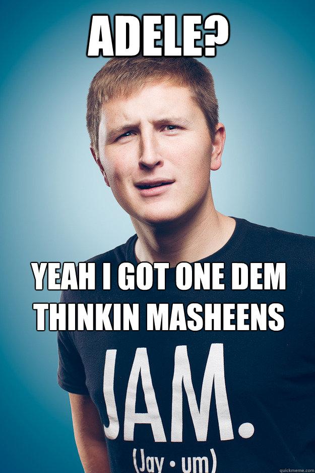 Adele? Yeah i got one dem thinkin masheens