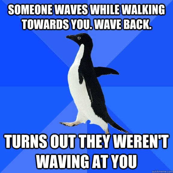 Someone waves while walking towards you. Wave Back. Turns out they weren't waving at you - Someone waves while walking towards you. Wave Back. Turns out they weren't waving at you  Socially Awkward Penguin