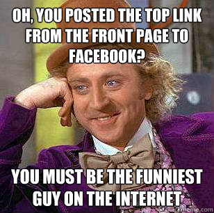 Oh, you posted the top link from the front page to facebook? You must be the funniest guy on the internet - Oh, you posted the top link from the front page to facebook? You must be the funniest guy on the internet  Condescending Wonka