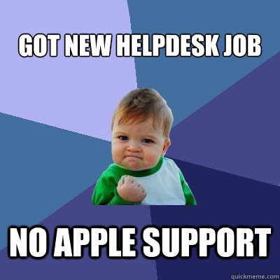 Got new helpdesk job  no apple support - Got new helpdesk job  no apple support  Success Kid