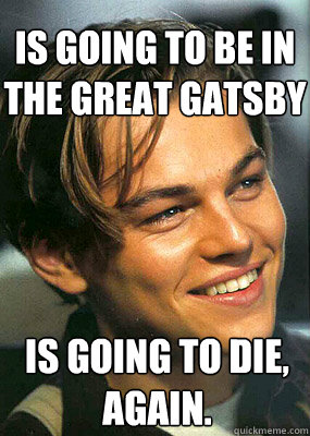 Is going to be in the Great Gatsby Is going to die, again.  Bad Luck Leonardo Dicaprio