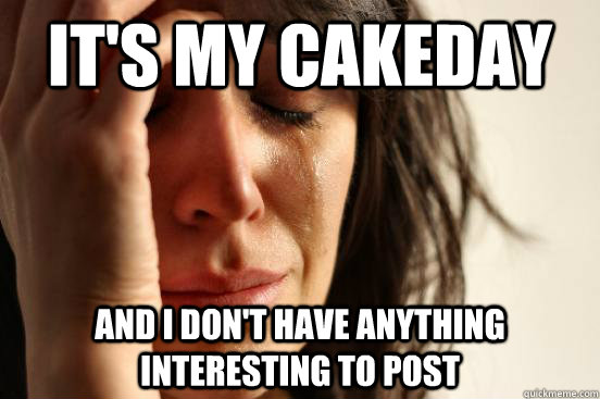 It's my cakeday and i don't have anything interesting to post - It's my cakeday and i don't have anything interesting to post  First World Problems