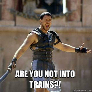 Are you not into trains?!  Are you not entertained