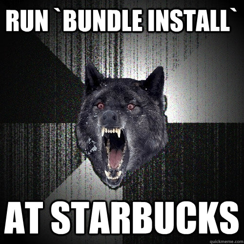 run `bundle install` at starbucks - run `bundle install` at starbucks  Insanity Wolf