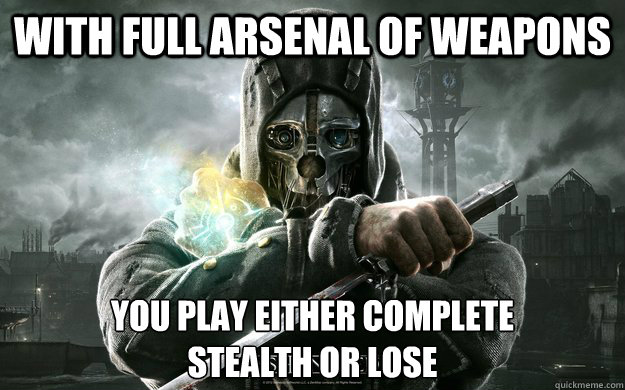 With Full arsenal of weapons you play either complete  stealth or lose