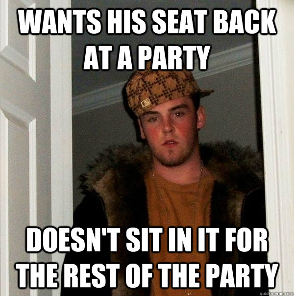 Wants his seat back at a party doesn't sit in it for the rest of the party - Wants his seat back at a party doesn't sit in it for the rest of the party  Scumbag Steve