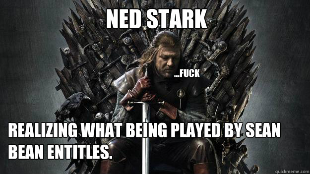 NED STARK Realizing what being played by sean bean entitles. ...fuck