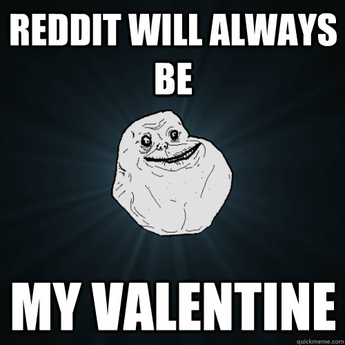 Reddit will always be my valentine - Reddit will always be my valentine  Forever Alone
