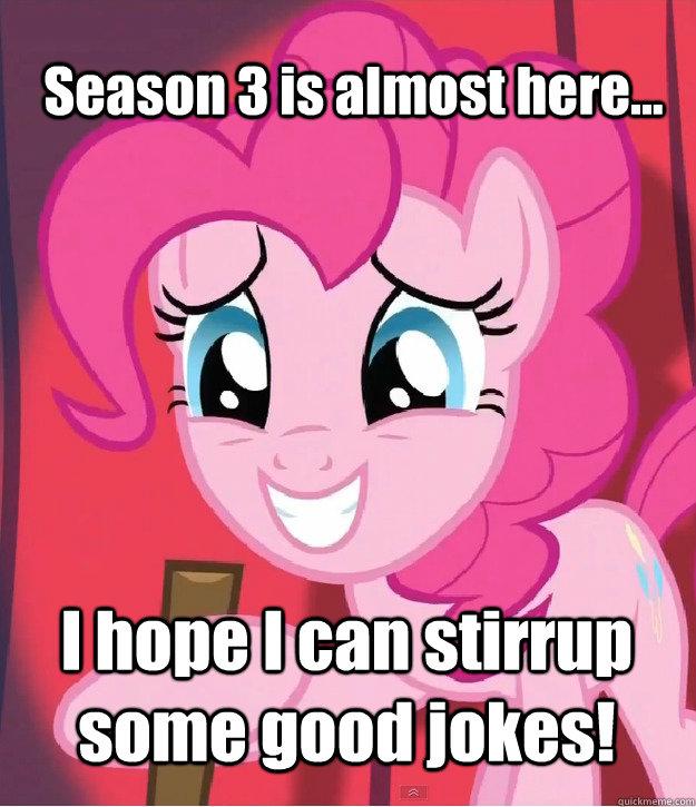 Season 3 is almost here... I hope I can stirrup some good jokes! - Season 3 is almost here... I hope I can stirrup some good jokes!  Bad Joke Pinkie Pie
