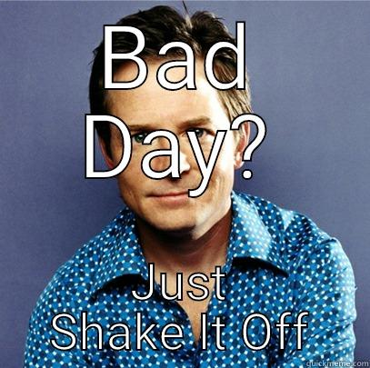BAD DAY? JUST SHAKE IT OFF Awesome Michael J Fox