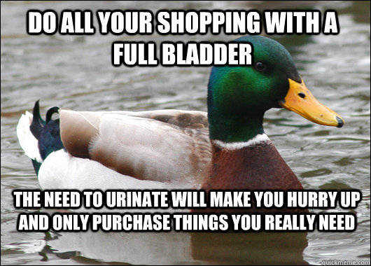 Do all your shopping with a full bladder The need to urinate will make you hurry up and only purchase things you really need - Do all your shopping with a full bladder The need to urinate will make you hurry up and only purchase things you really need  Actual Advice Mallard