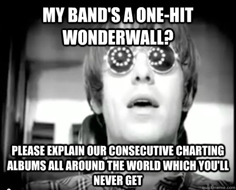 My band's a one-hit wonderwall? please explain our consecutive charting albums all around the world which you'll never get