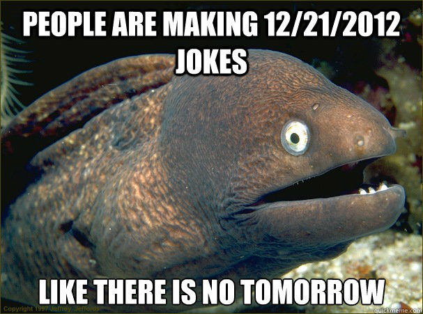 People are making 12/21/2012 jokes like there is no tomorrow - People are making 12/21/2012 jokes like there is no tomorrow  Bad Joke Eel