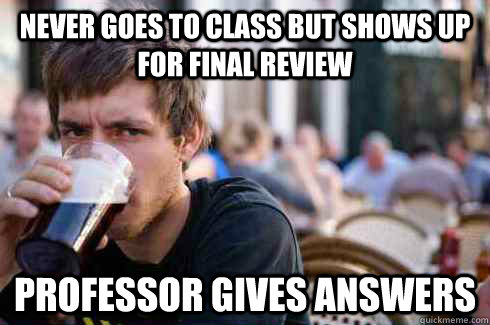Never goes to class but shows up for final review professor gives answers - Never goes to class but shows up for final review professor gives answers  Lazy College Senior